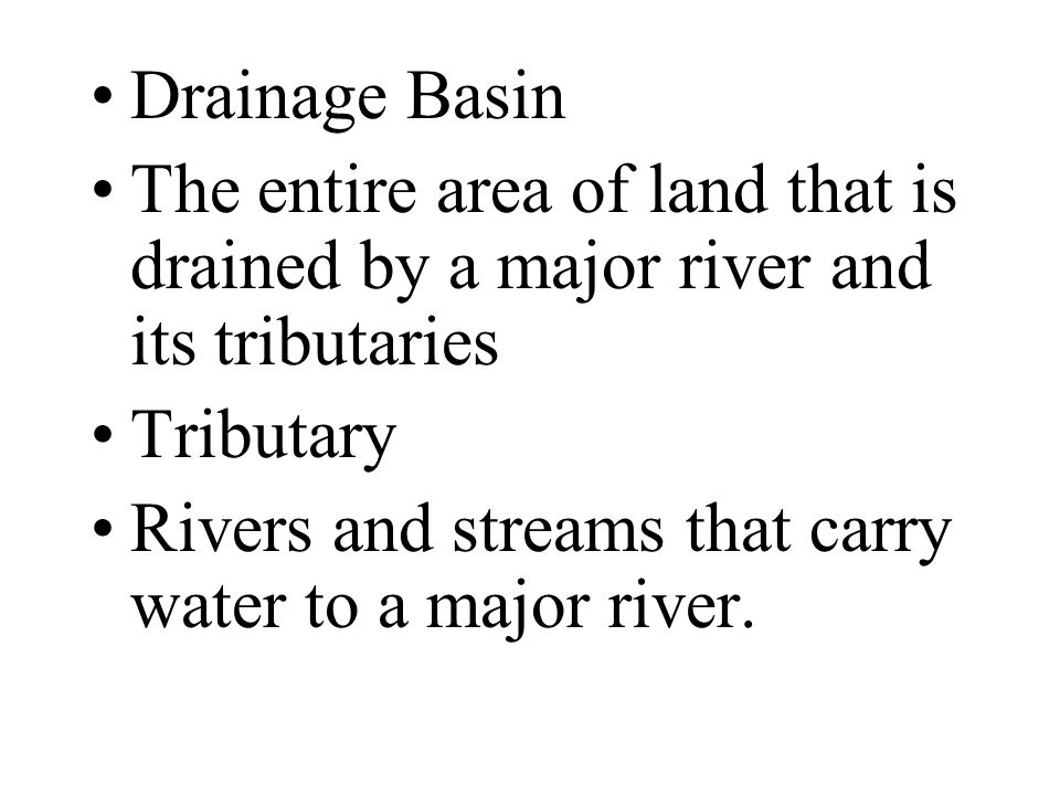 Drainage Basin The entire area of land that is drained by a major river and its tributaries. Tributary.