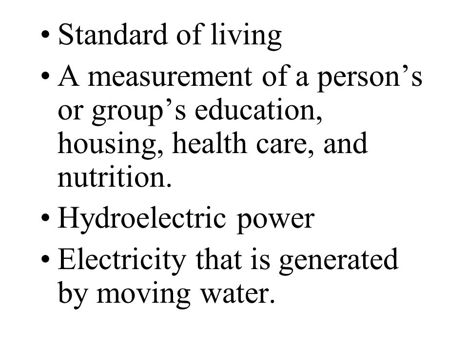 Standard of living A measurement of a person's or group's education, housing, health care, and nutrition.