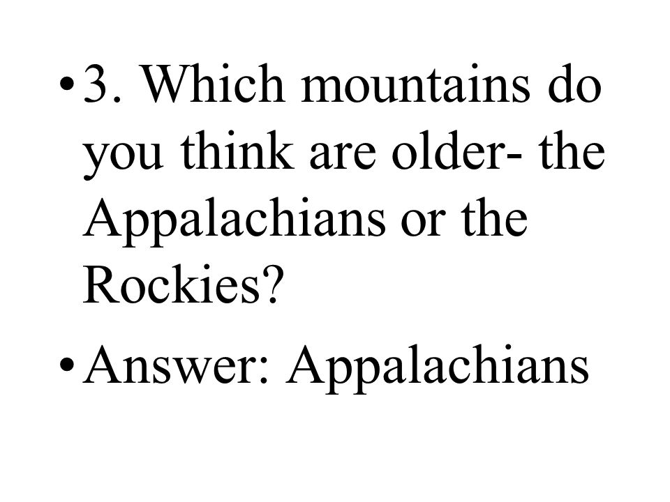 3. Which mountains do you think are older- the Appalachians or the Rockies
