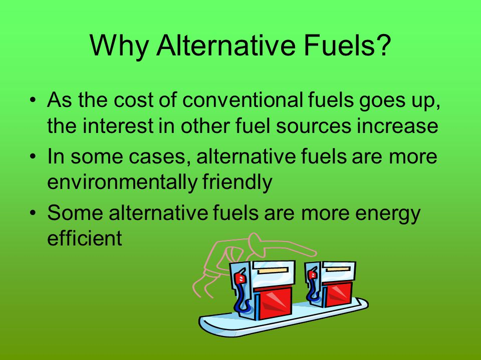 Why Alternative Fuels As the cost of conventional fuels goes up, the interest in other fuel sources increase.