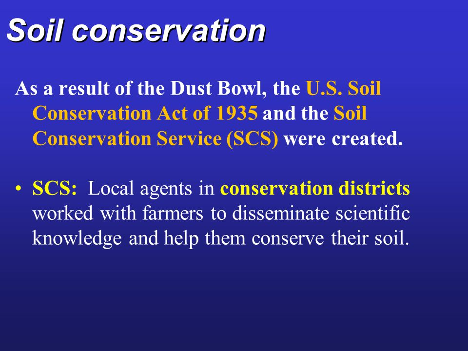 Soil conservation As a result of the Dust Bowl, the U.S. Soil Conservation Act of 1935 and the Soil Conservation Service (SCS) were created.