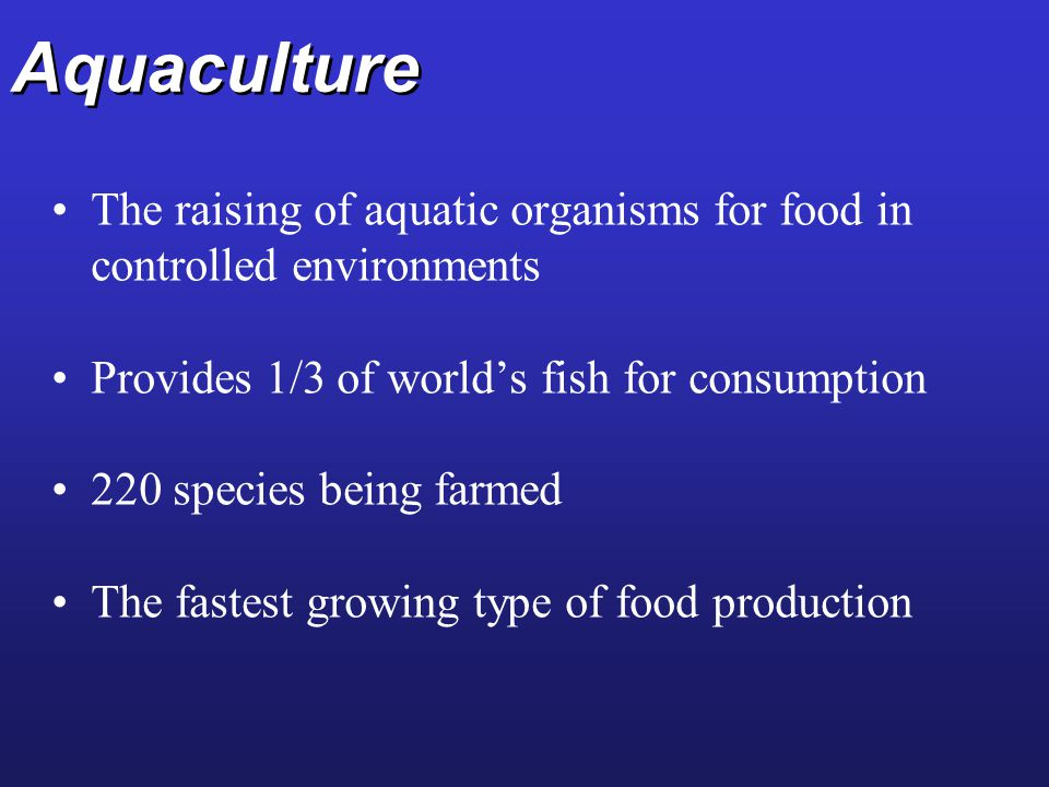 Aquaculture The raising of aquatic organisms for food in controlled environments. Provides 1/3 of world's fish for consumption.