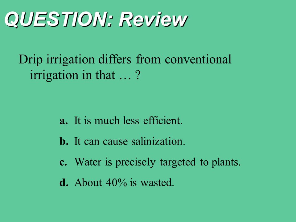 QUESTION: Review Drip irrigation differs from conventional irrigation in that … a. It is much less efficient.