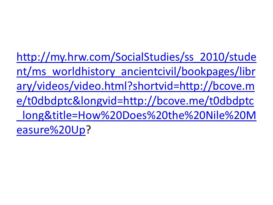 http://my.hrw.com/SocialStudies/ss_2010/student/ms_worldhistory_ancientcivil/bookpages/library/videos/video.html shortvid=http://bcove.me/t0dbdptc&longvid=http://bcove.me/t0dbdptc_long&title=How%20Does%20the%20Nile%20Measure%20Up