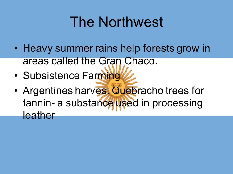 The Northwest Heavy summer rains help forests grow in areas called the Gran Chaco. Subsistence Farming.