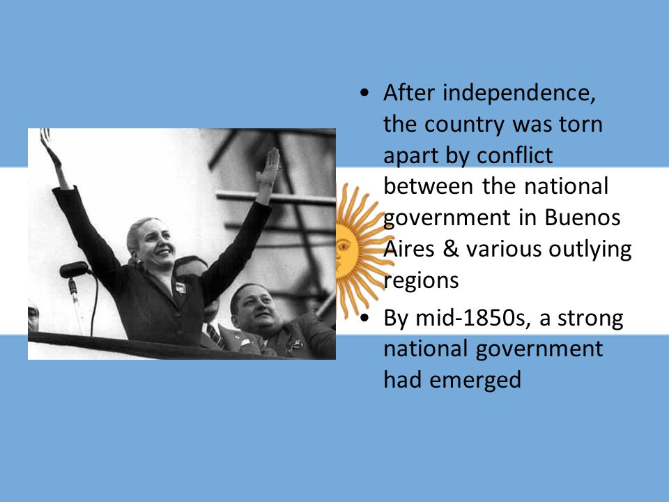 After independence, the country was torn apart by conflict between the national government in Buenos Aires & various outlying regions