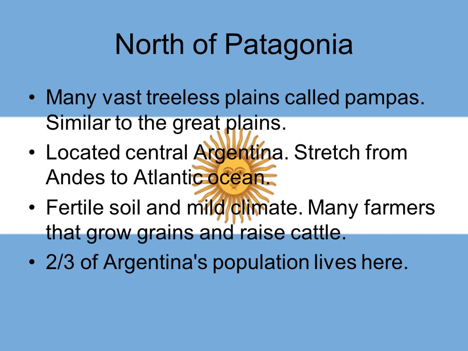 North of Patagonia Many vast treeless plains called pampas. Similar to the great plains.