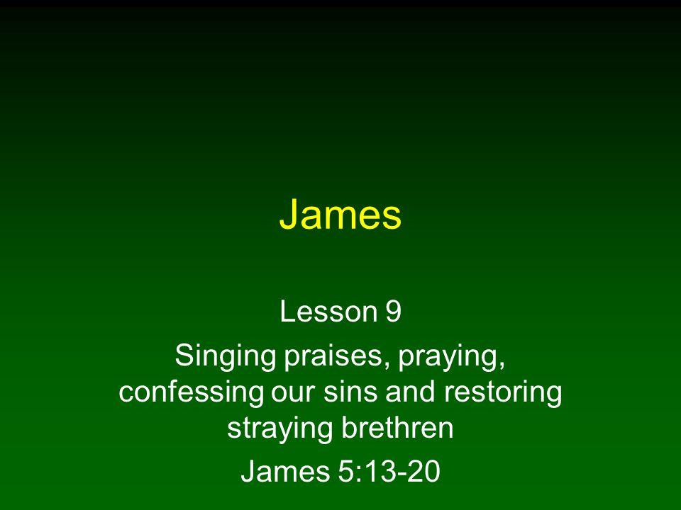 James Lesson 9. Singing praises, praying, confessing our sins and restoring straying brethren.