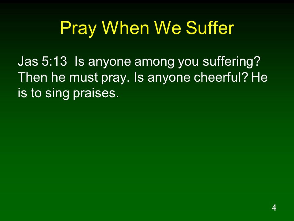 Pray When We Suffer Jas 5:13 Is anyone among you suffering.