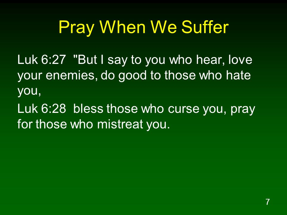 Pray When We Suffer Luk 6:27 But I say to you who hear, love your enemies, do good to those who hate you,