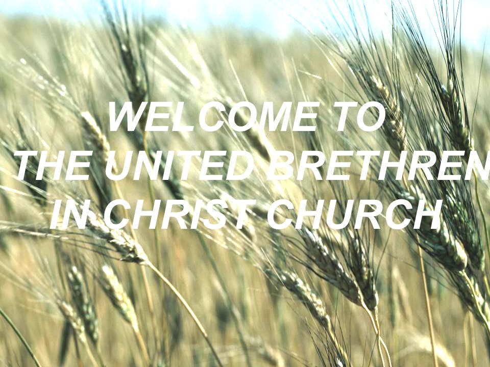 WELCOME TO THE UNITED BRETHREN IN CHRIST CHURCH
