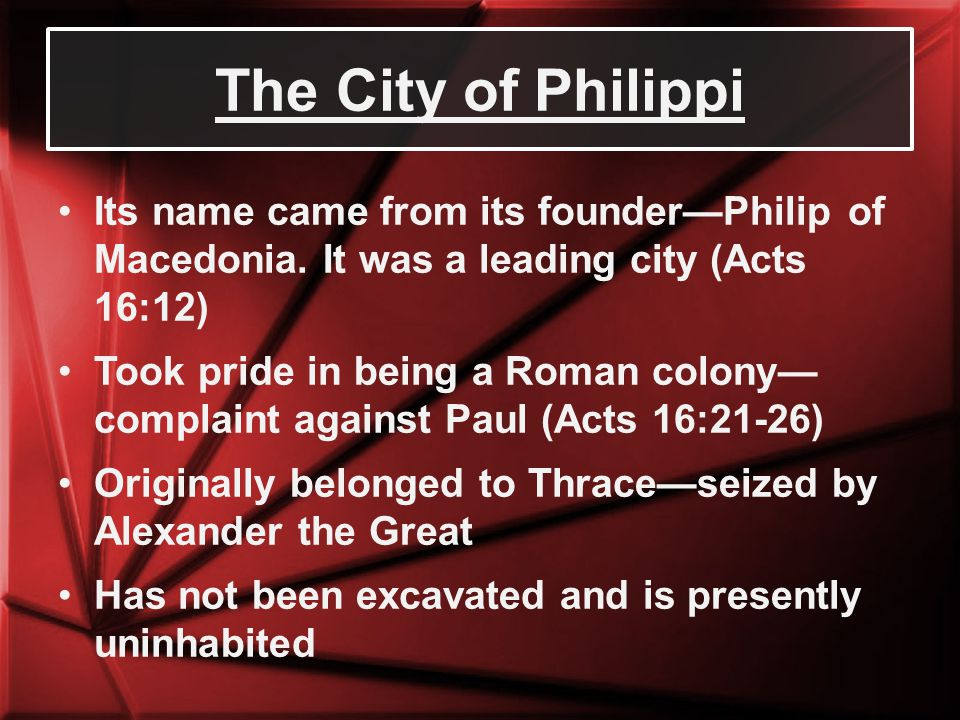 The City of Philippi Its name came from its founder—Philip of Macedonia. It was a leading city (Acts 16:12)