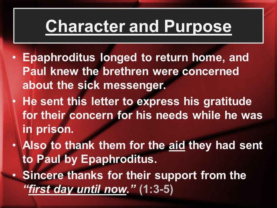 Character and Purpose Epaphroditus longed to return home, and Paul knew the brethren were concerned about the sick messenger.