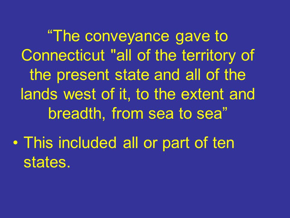 The conveyance gave to Connecticut all of the territory of the present state and all of the lands west of it, to the extent and breadth, from sea to sea