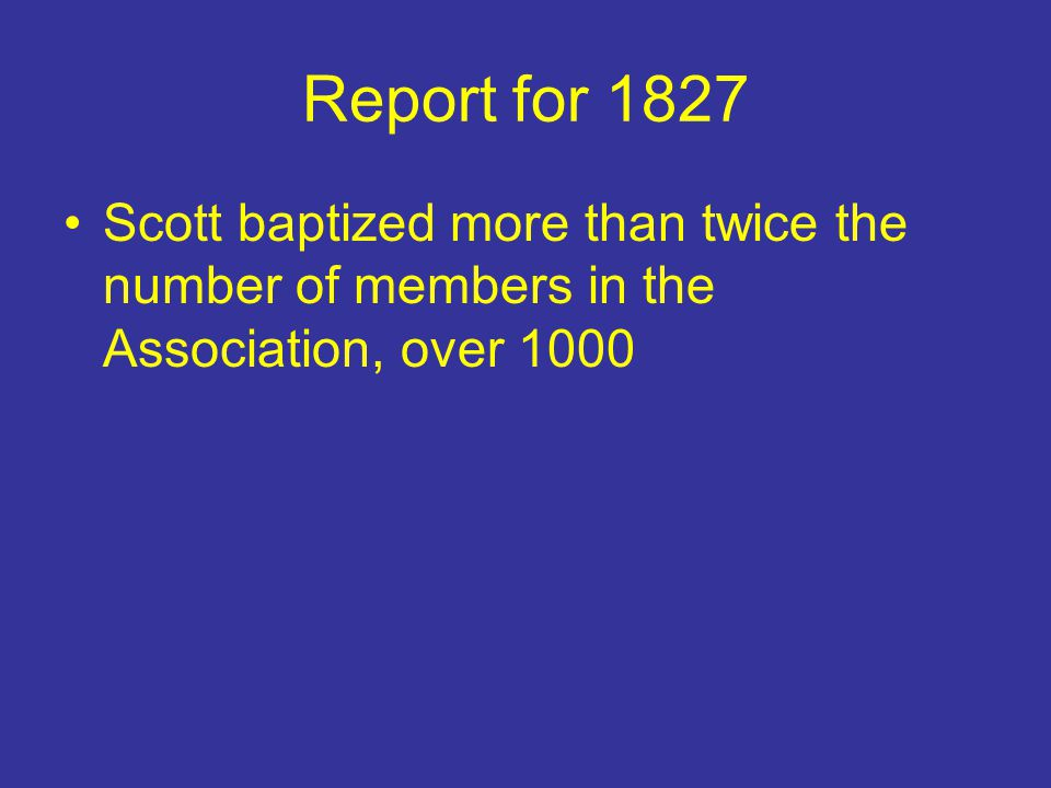 Report for 1827 Scott baptized more than twice the number of members in the Association, over 1000