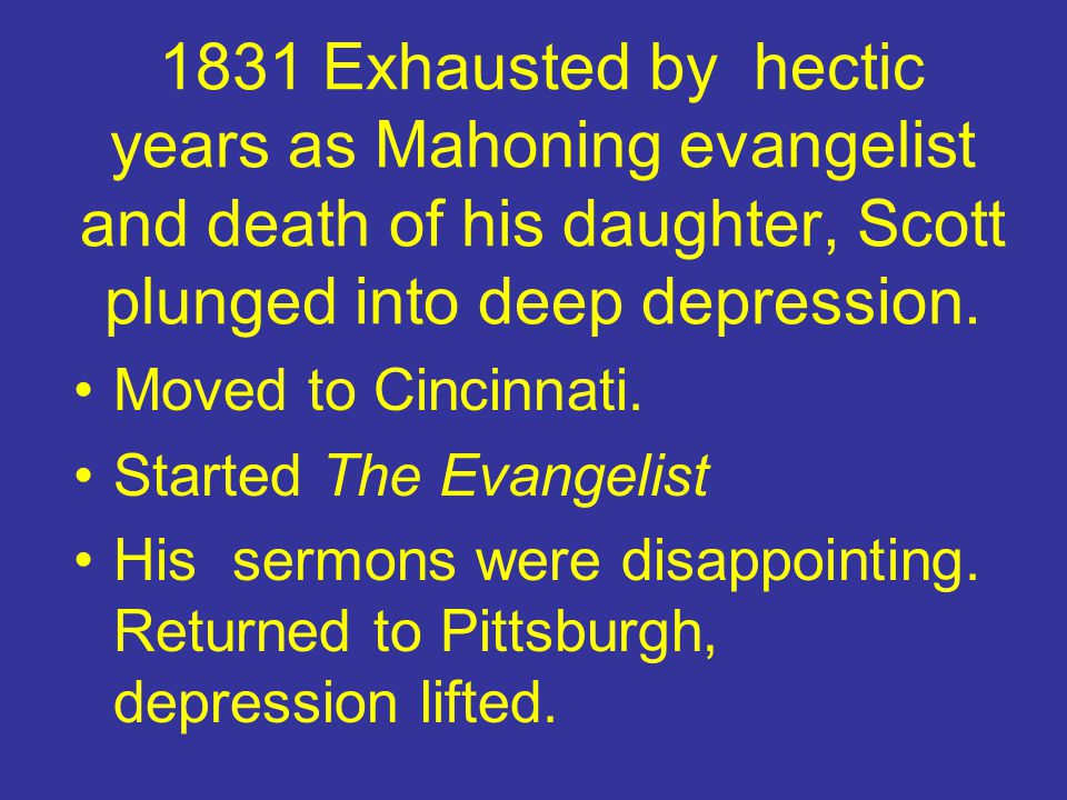 1831 Exhausted by hectic years as Mahoning evangelist and death of his daughter, Scott plunged into deep depression.
