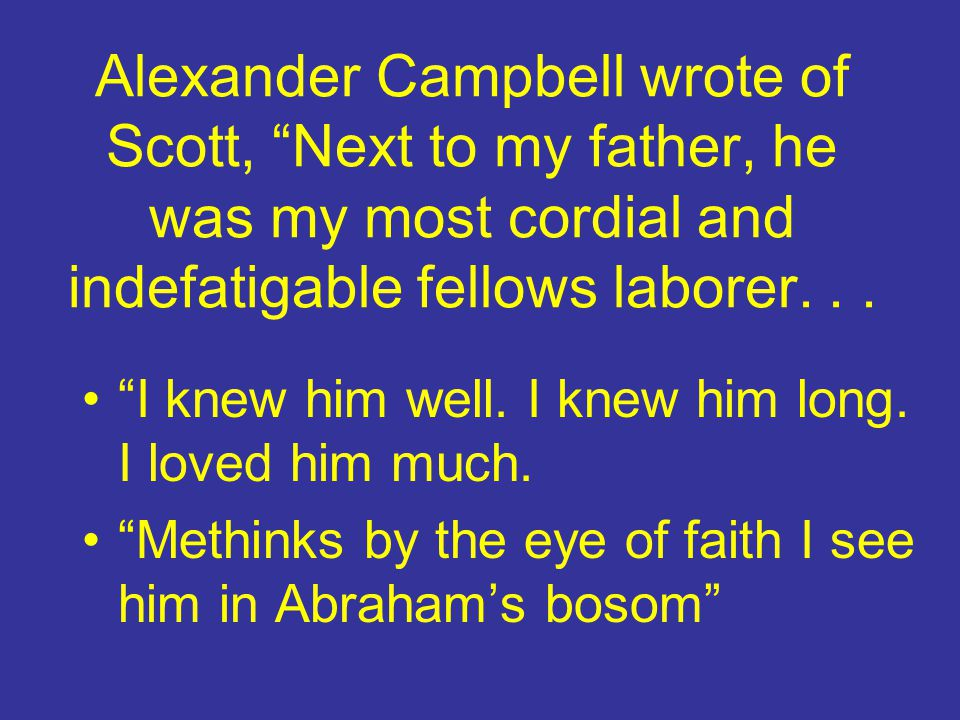 Alexander Campbell wrote of Scott, Next to my father, he was my most cordial and indefatigable fellows laborer. . .