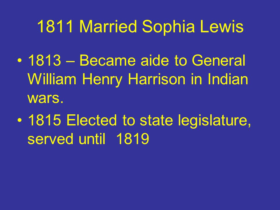1811 Married Sophia Lewis 1813 – Became aide to General William Henry Harrison in Indian wars.