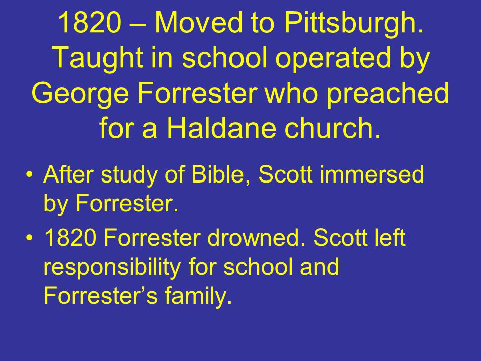1820 – Moved to Pittsburgh. Taught in school operated by George Forrester who preached for a Haldane church.