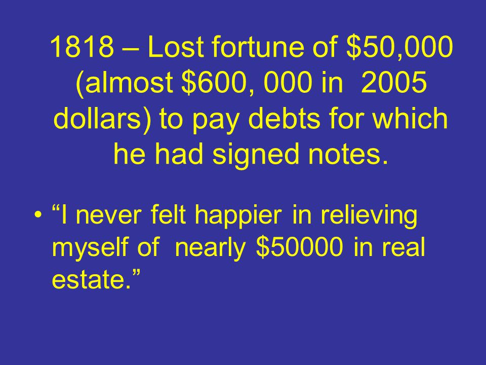 1818 – Lost fortune of $50,000 (almost $600, 000 in 2005 dollars) to pay debts for which he had signed notes.