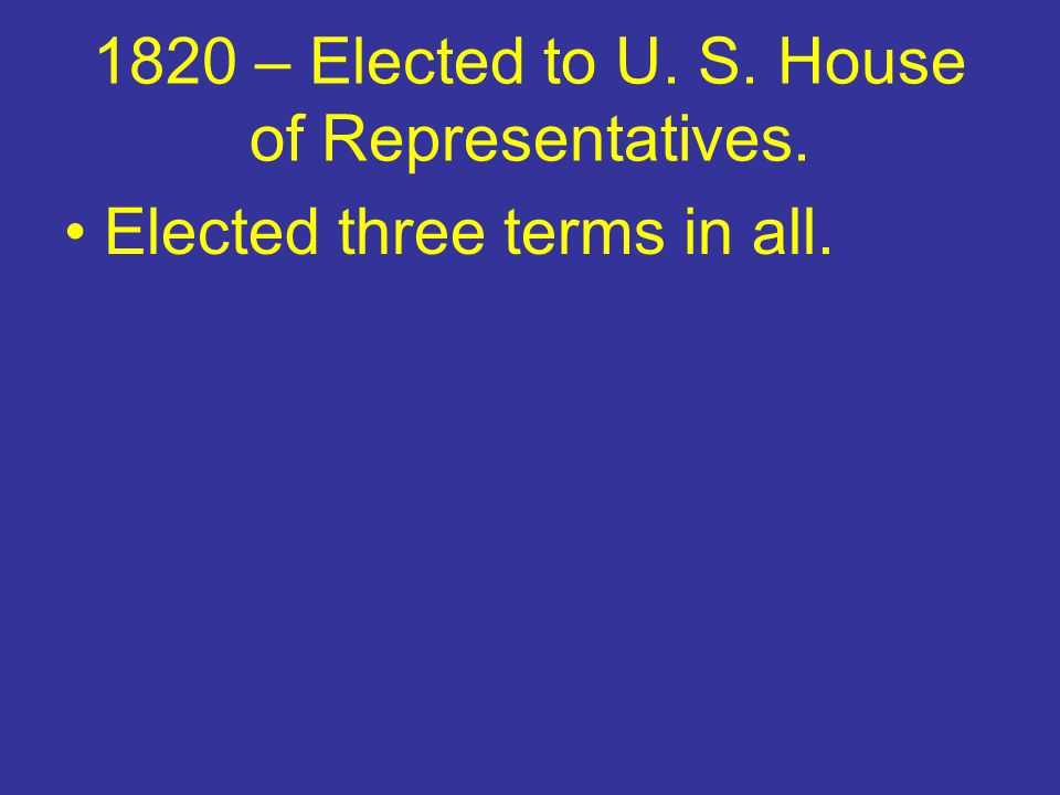 1820 – Elected to U. S. House of Representatives.