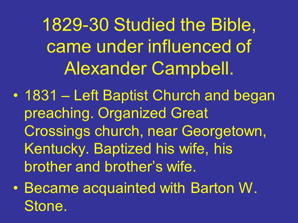 1829-30 Studied the Bible, came under influenced of Alexander Campbell.