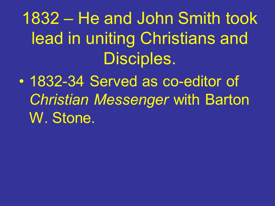 1832 – He and John Smith took lead in uniting Christians and Disciples.