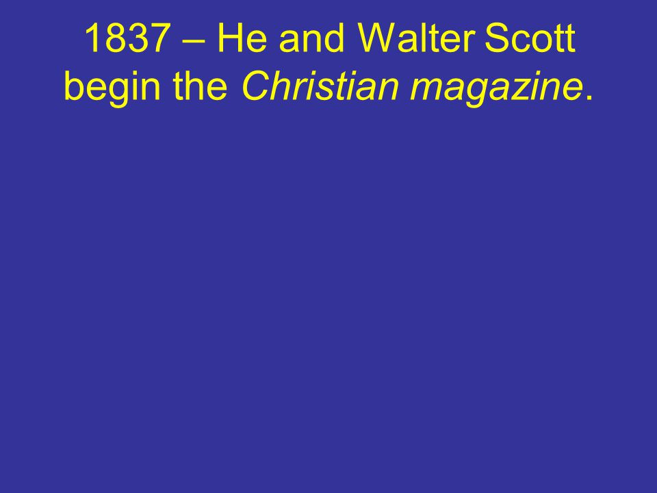 1837 – He and Walter Scott begin the Christian magazine.
