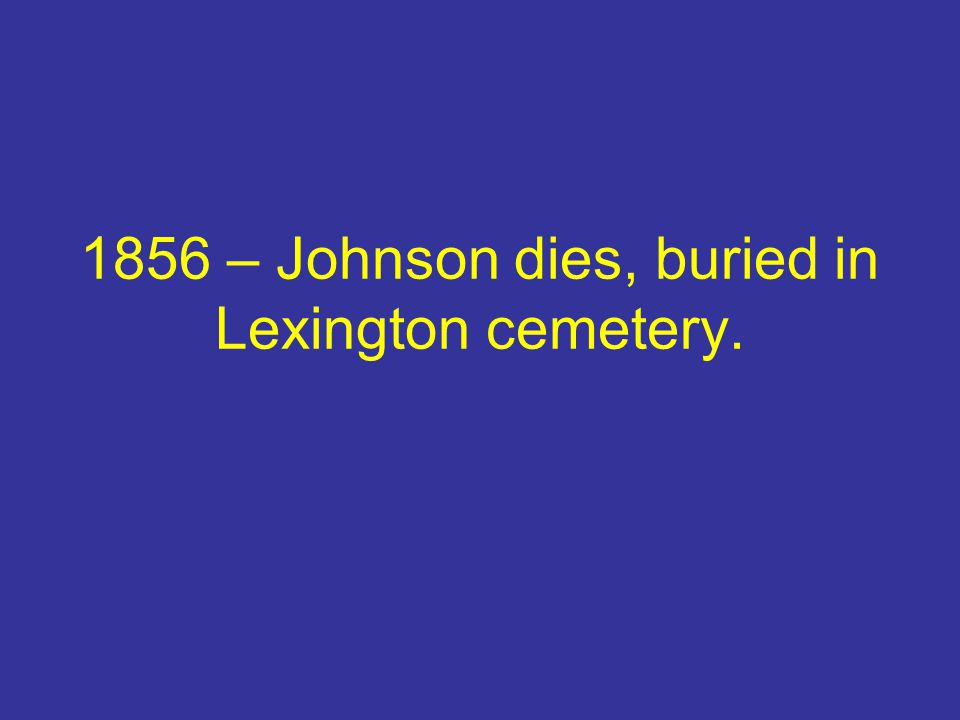 1856 – Johnson dies, buried in Lexington cemetery.
