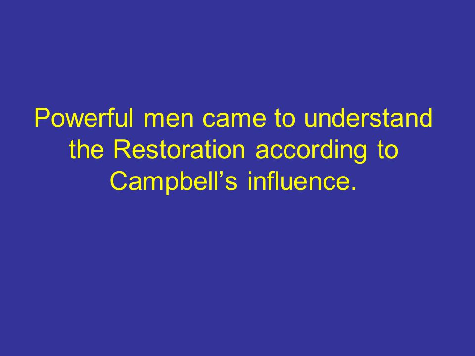 Powerful men came to understand the Restoration according to Campbell's influence.