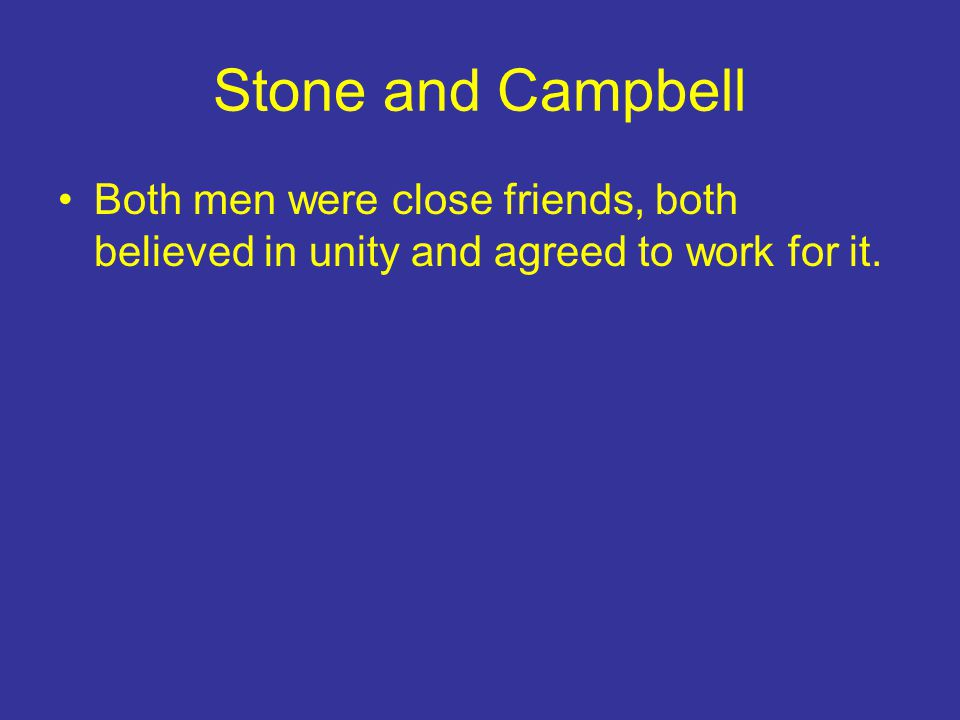Stone and Campbell Both men were close friends, both believed in unity and agreed to work for it.