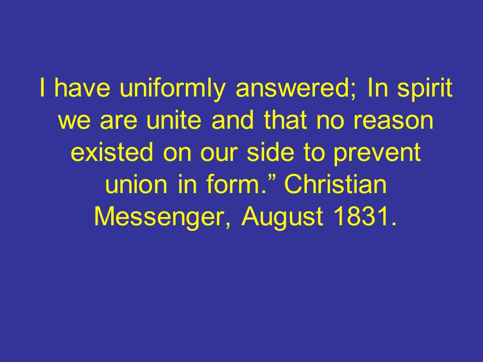 I have uniformly answered; In spirit we are unite and that no reason existed on our side to prevent union in form. Christian Messenger, August 1831.