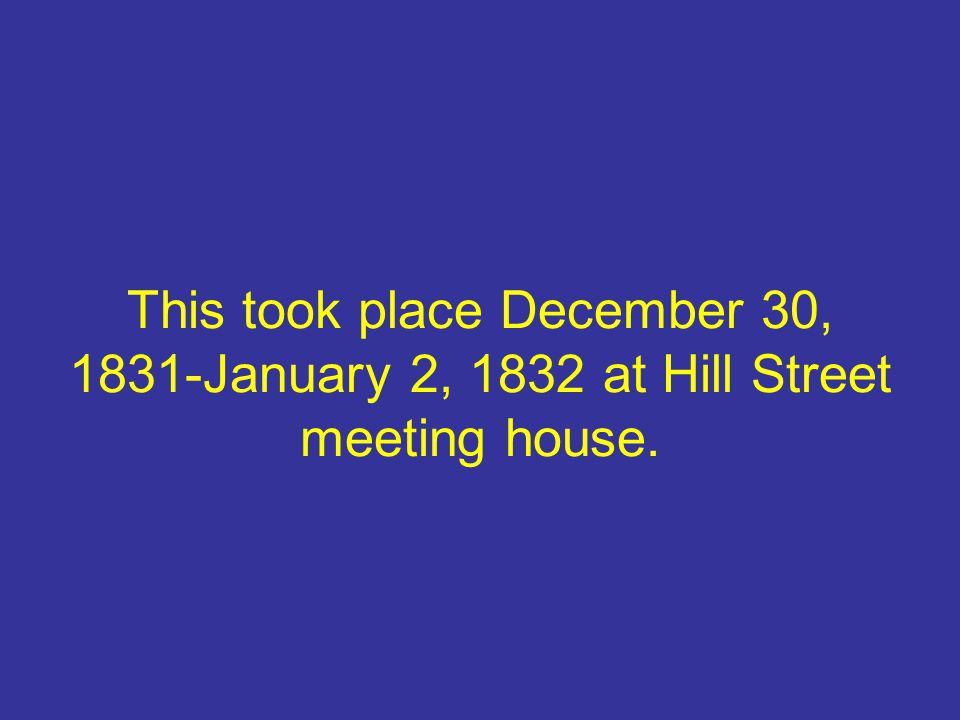 This took place December 30, 1831-January 2, 1832 at Hill Street meeting house.