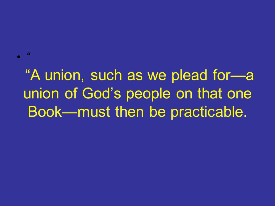 A union, such as we plead for—a union of God's people on that one Book—must then be practicable.