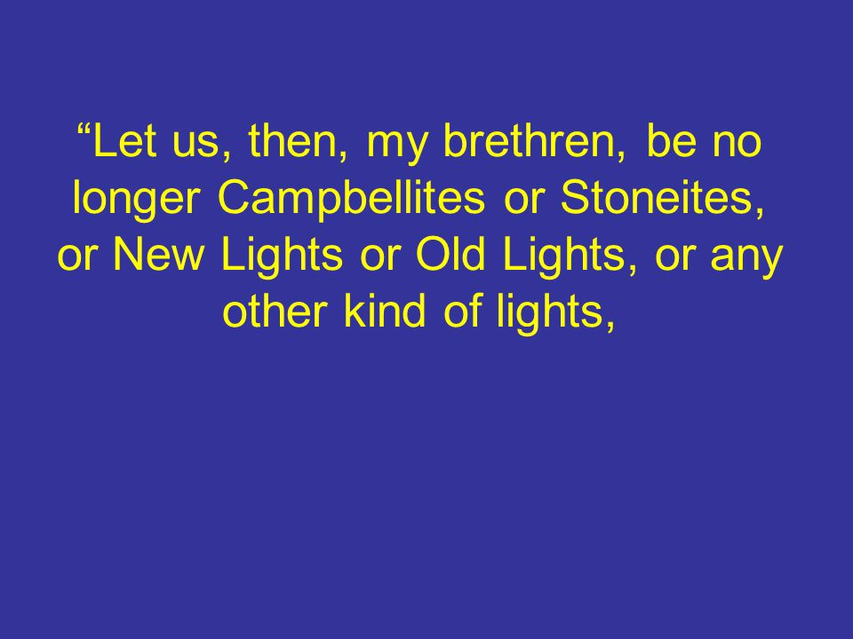 Let us, then, my brethren, be no longer Campbellites or Stoneites, or New Lights or Old Lights, or any other kind of lights,