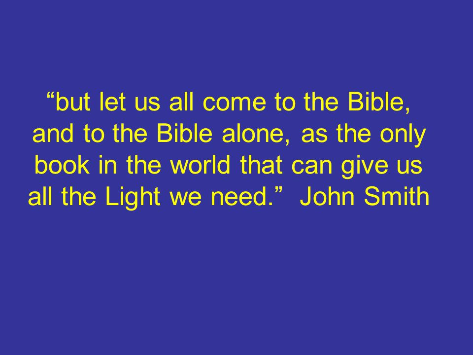 but let us all come to the Bible, and to the Bible alone, as the only book in the world that can give us all the Light we need. John Smith