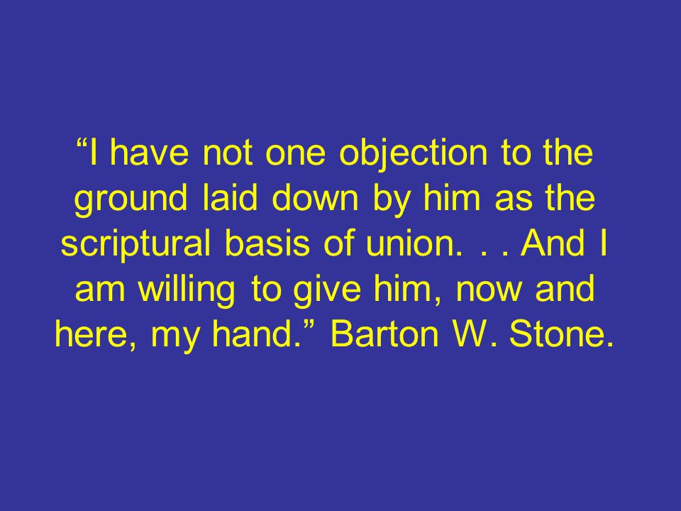 I have not one objection to the ground laid down by him as the scriptural basis of union.