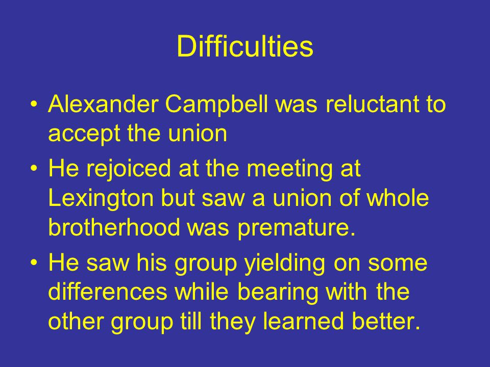 Difficulties Alexander Campbell was reluctant to accept the union