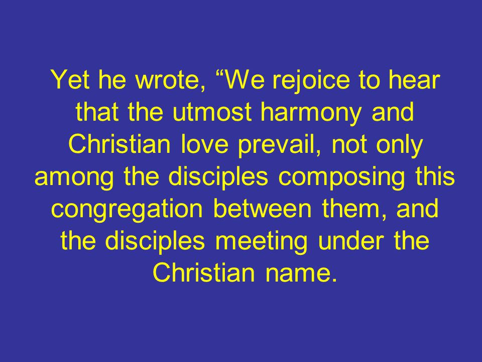 Yet he wrote, We rejoice to hear that the utmost harmony and Christian love prevail, not only among the disciples composing this congregation between them, and the disciples meeting under the Christian name.
