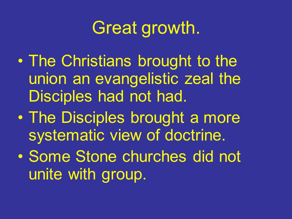 Great growth. The Christians brought to the union an evangelistic zeal the Disciples had not had.