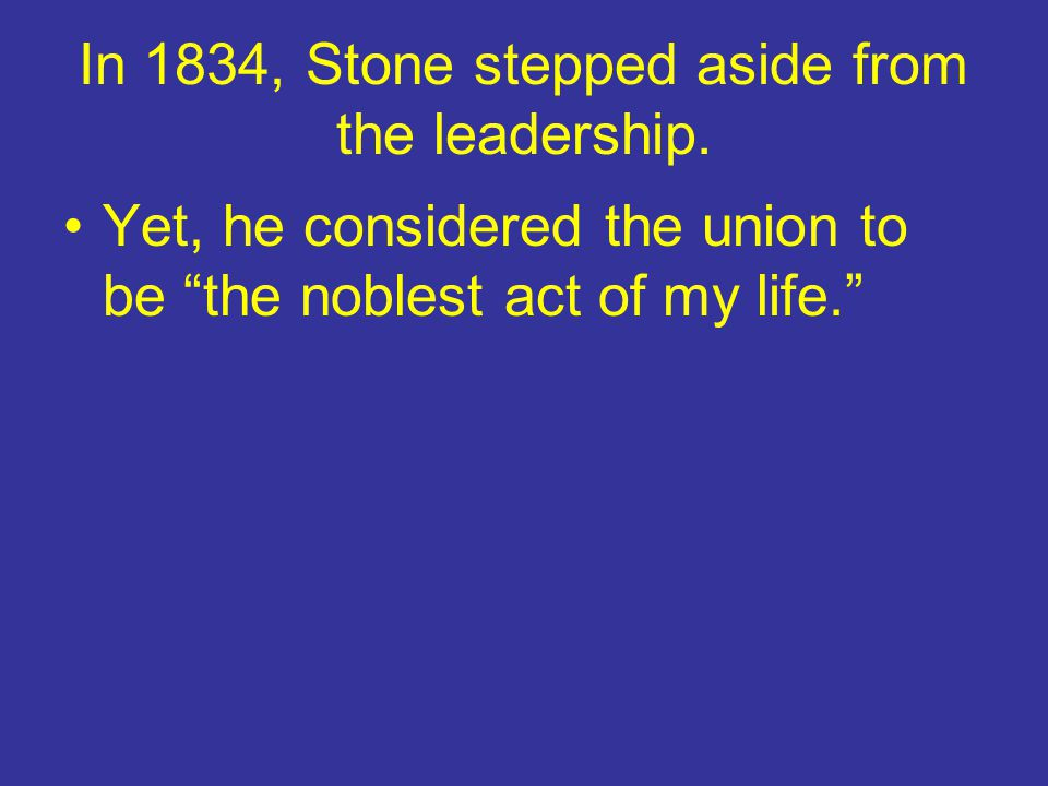 In 1834, Stone stepped aside from the leadership.