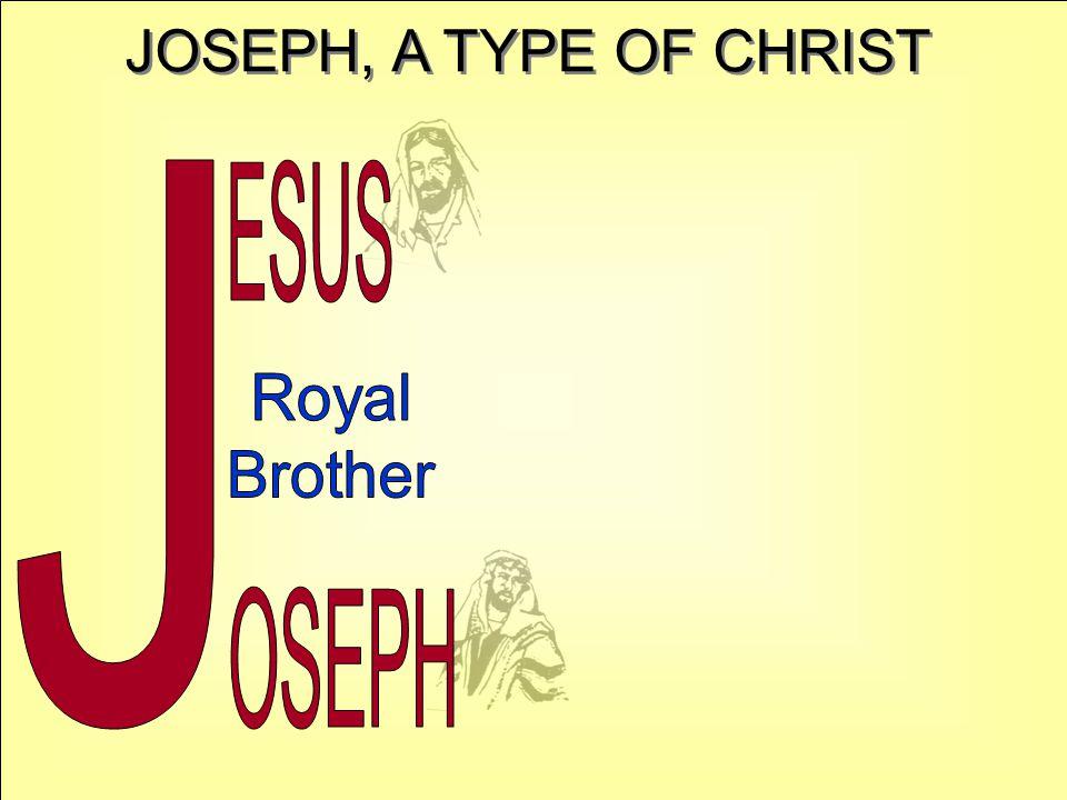 JOSEPH, A TYPE OF CHRIST J ESUS Royal Brother OSEPH
