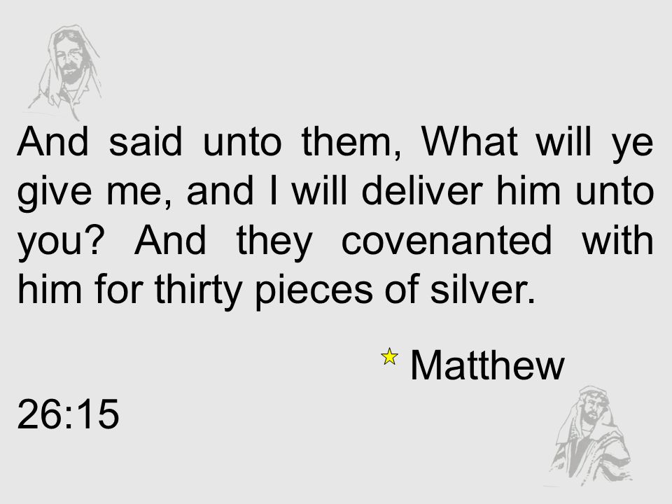 And said unto them, What will ye give me, and I will deliver him unto you And they covenanted with him for thirty pieces of silver.