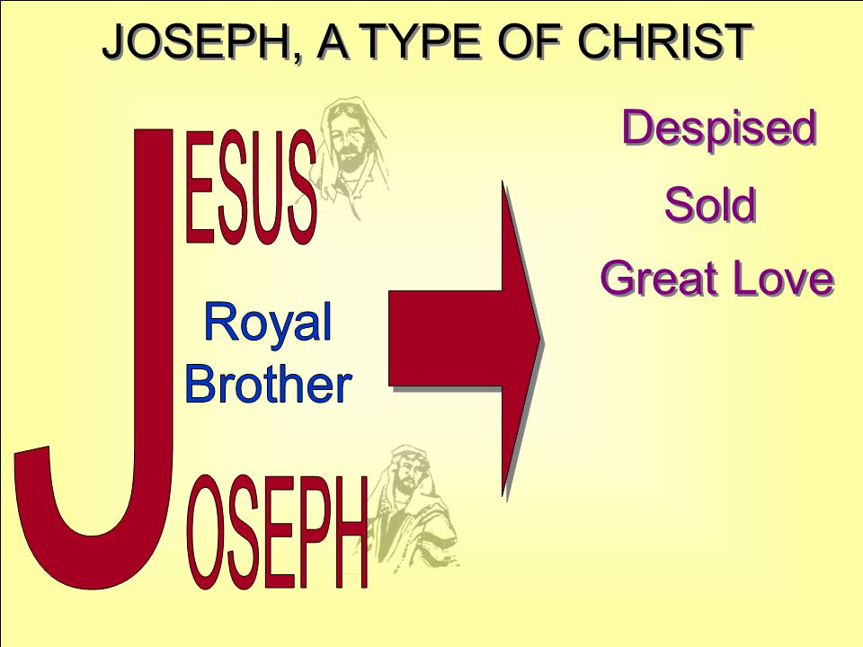 JOSEPH, A TYPE OF CHRIST Despised Sold Great Love J ESUS Royal Brother