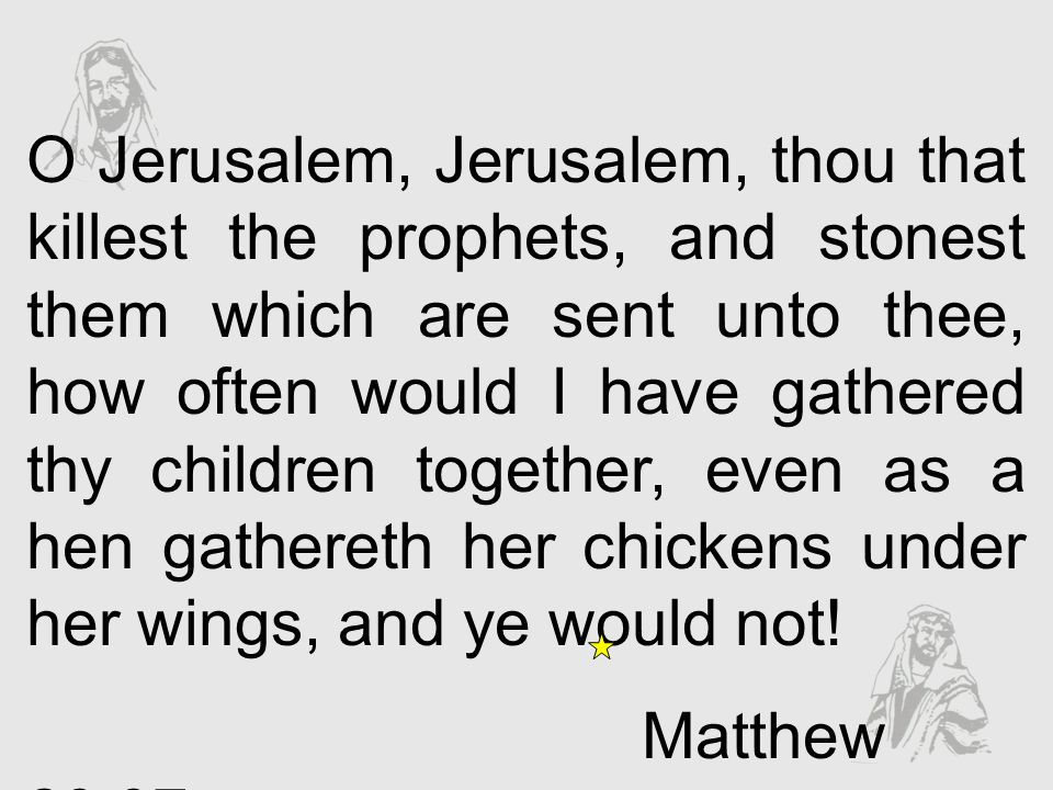 O Jerusalem, Jerusalem, thou that killest the prophets, and stonest them which are sent unto thee, how often would I have gathered thy children together, even as a hen gathereth her chickens under her wings, and ye would not!