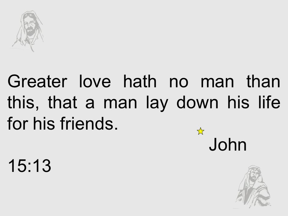 Greater love hath no man than this, that a man lay down his life for his friends.