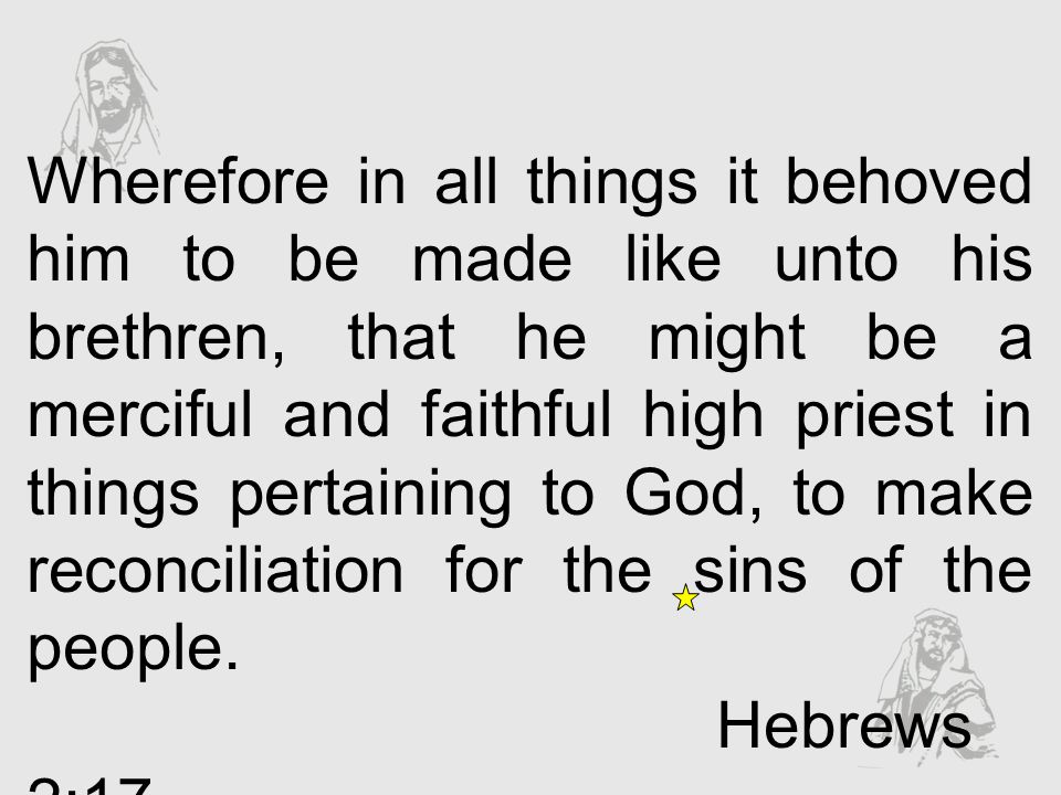 Wherefore in all things it behoved him to be made like unto his brethren, that he might be a merciful and faithful high priest in things pertaining to God, to make reconciliation for the sins of the people.