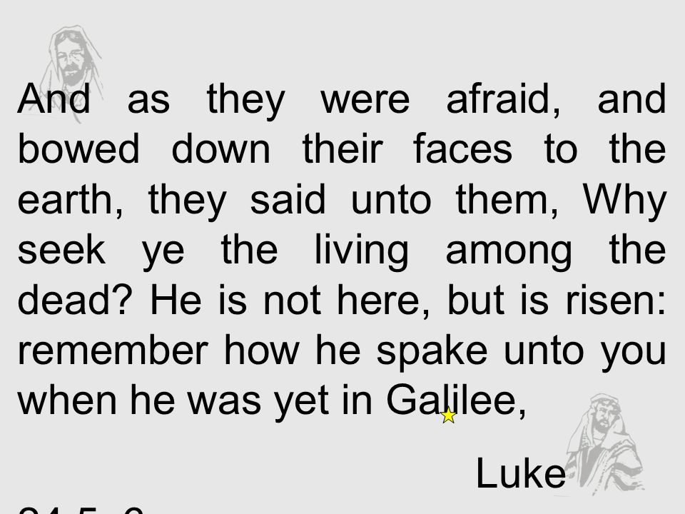 And as they were afraid, and bowed down their faces to the earth, they said unto them, Why seek ye the living among the dead He is not here, but is risen: remember how he spake unto you when he was yet in Galilee,