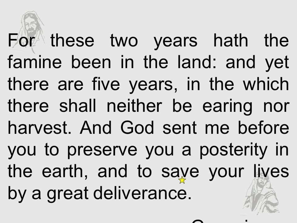 For these two years hath the famine been in the land: and yet there are five years, in the which there shall neither be earing nor harvest. And God sent me before you to preserve you a posterity in the earth, and to save your lives by a great deliverance.