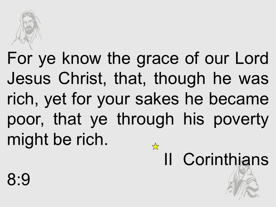 For ye know the grace of our Lord Jesus Christ, that, though he was rich, yet for your sakes he became poor, that ye through his poverty might be rich.